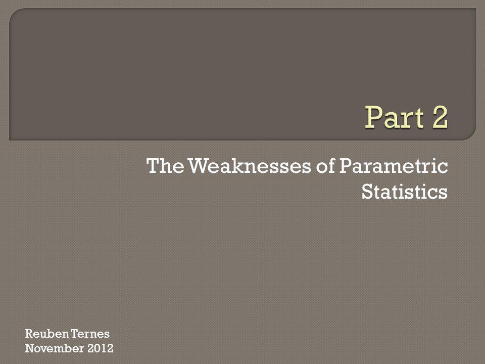 The Weaknesses of Parametric Statistics Reuben Ternes November 2012