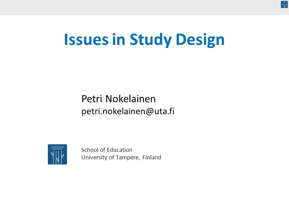 School of Education University of Tampere, Finland Issues in Study Design Petri Nokelainen petri.nokelainen@uta.fi