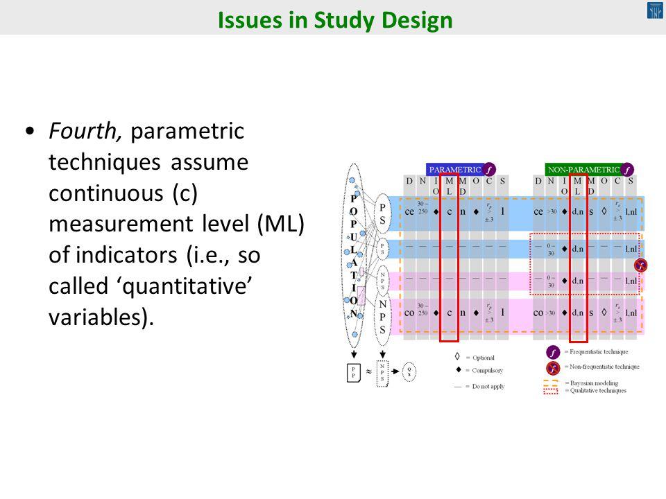 Fourth, parametric techniques assume continuous (c) measurement level (ML) of indicators (i.e., so called quantitative variables). Issues in Study Des