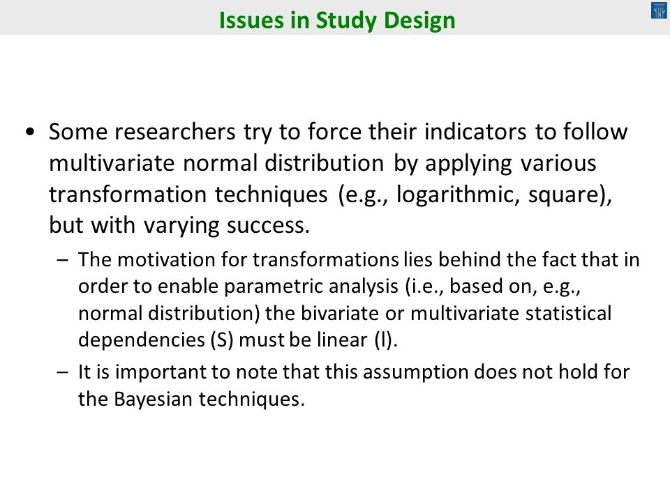 Some researchers try to force their indicators to follow multivariate normal distribution by applying various transformation techniques (e.g., logarithmic, square), but with varying success.