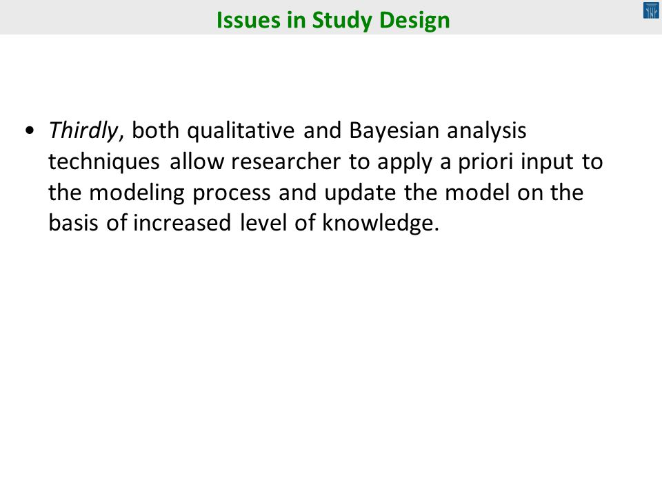 Thirdly, both qualitative and Bayesian analysis techniques allow researcher to apply a priori input to the modeling process and update the model on the basis of increased level of knowledge.