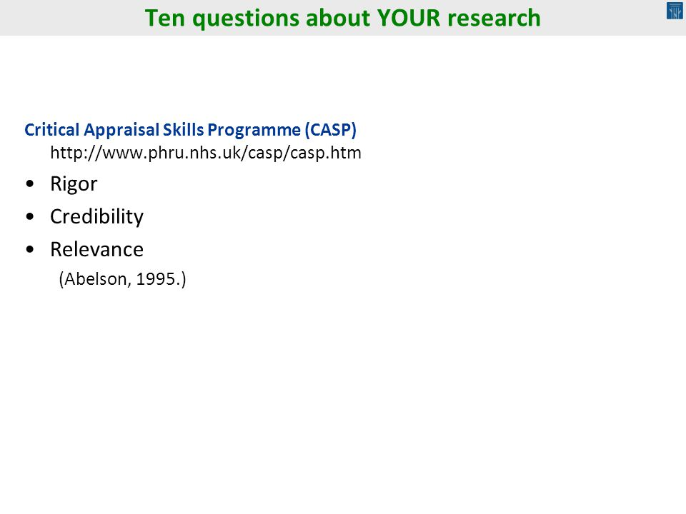 Ten questions about YOUR research Critical Appraisal Skills Programme (CASP) http://www.phru.nhs.uk/casp/casp.htm Rigor Credibility Relevance (Abelson, 1995.)