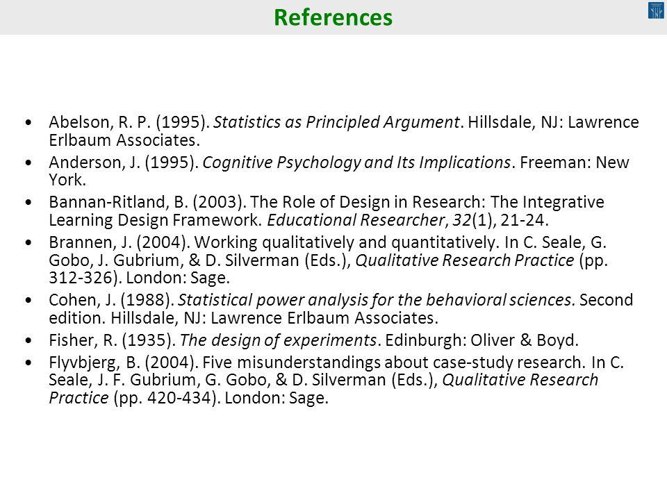 References Abelson, R. P. (1995). Statistics as Principled Argument. Hillsdale, NJ: Lawrence Erlbaum Associates. Anderson, J. (1995). Cognitive Psycho
