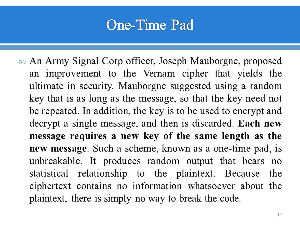 An Army Signal Corp officer, Joseph Mauborgne, proposed an improvement to the Vernam cipher that yields the ultimate in security. Mauborgne suggested