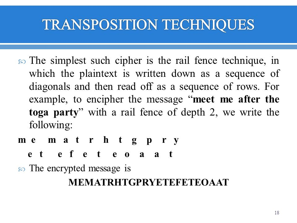 The simplest such cipher is the rail fence technique, in which the plaintext is written down as a sequence of diagonals and then read off as a sequenc
