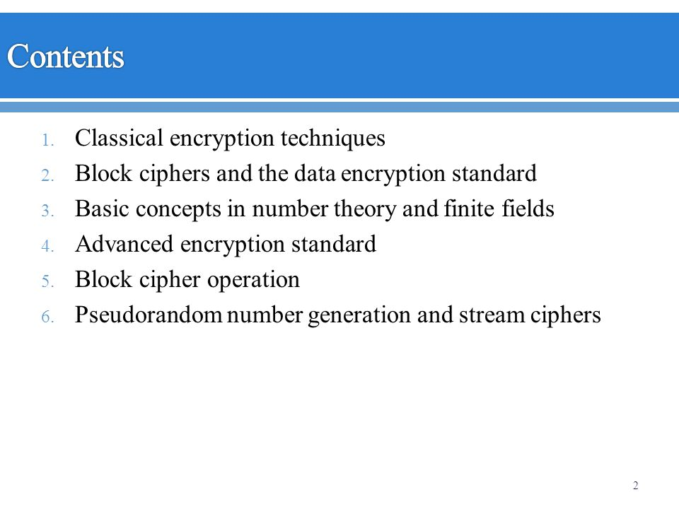 1. Classical encryption techniques 2. Block ciphers and the data encryption standard 3. Basic concepts in number theory and finite fields 4. Advanced