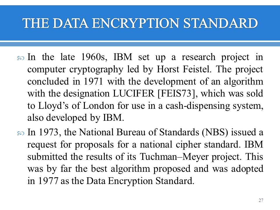 In the late 1960s, IBM set up a research project in computer cryptography led by Horst Feistel. The project concluded in 1971 with the development of