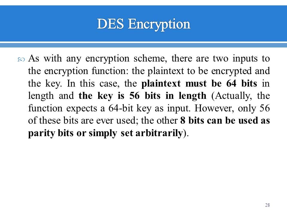 As with any encryption scheme, there are two inputs to the encryption function: the plaintext to be encrypted and the key. In this case, the plaintext