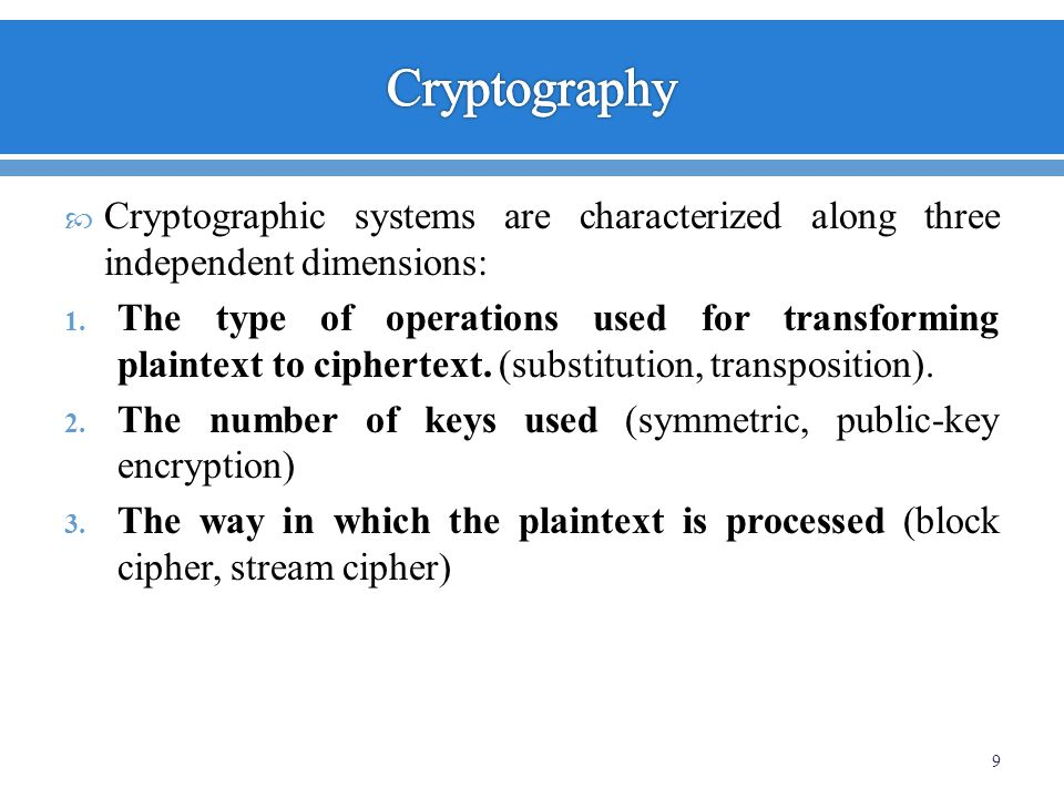 Cryptographic systems are characterized along three independent dimensions: 1. The type of operations used for transforming plaintext to ciphertext. (