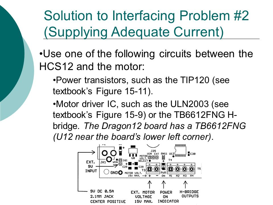Use one of the following circuits between the HCS12 and the motor: Power transistors, such as the TIP120 (see textbooks Figure 15-11).