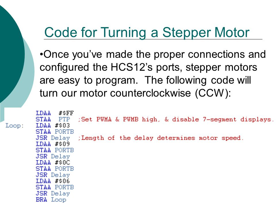 Once youve made the proper connections and configured the HCS12s ports, stepper motors are easy to program.