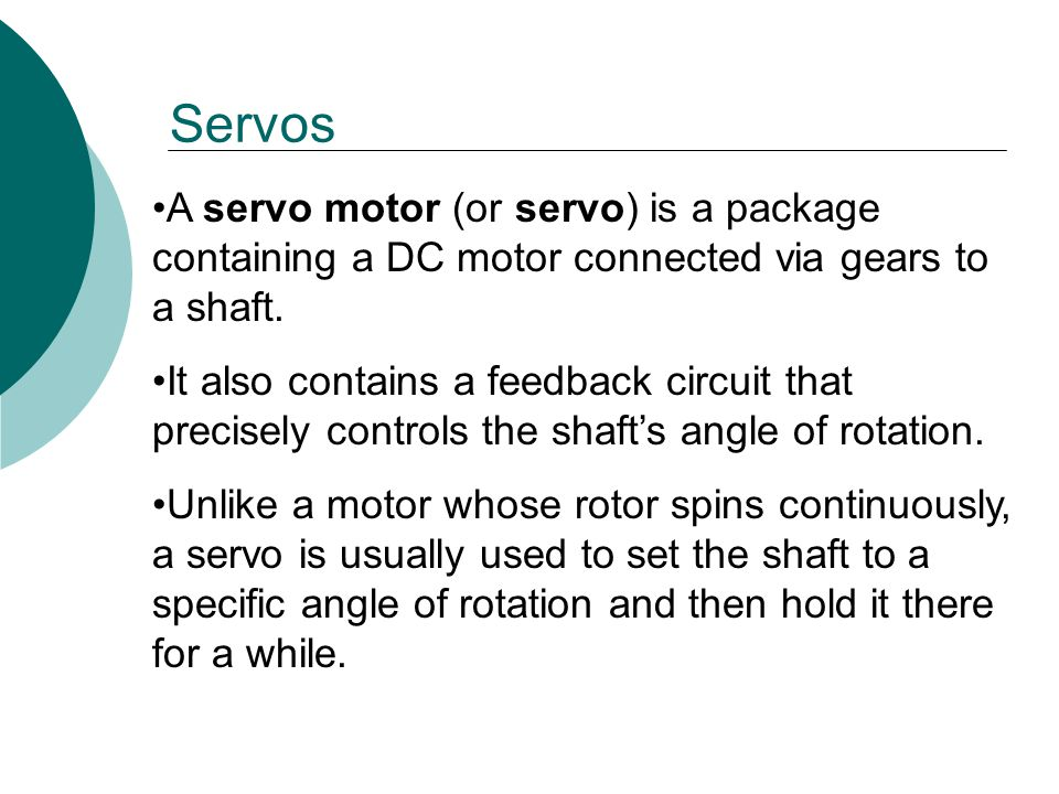 A servo motor (or servo) is a package containing a DC motor connected via gears to a shaft.