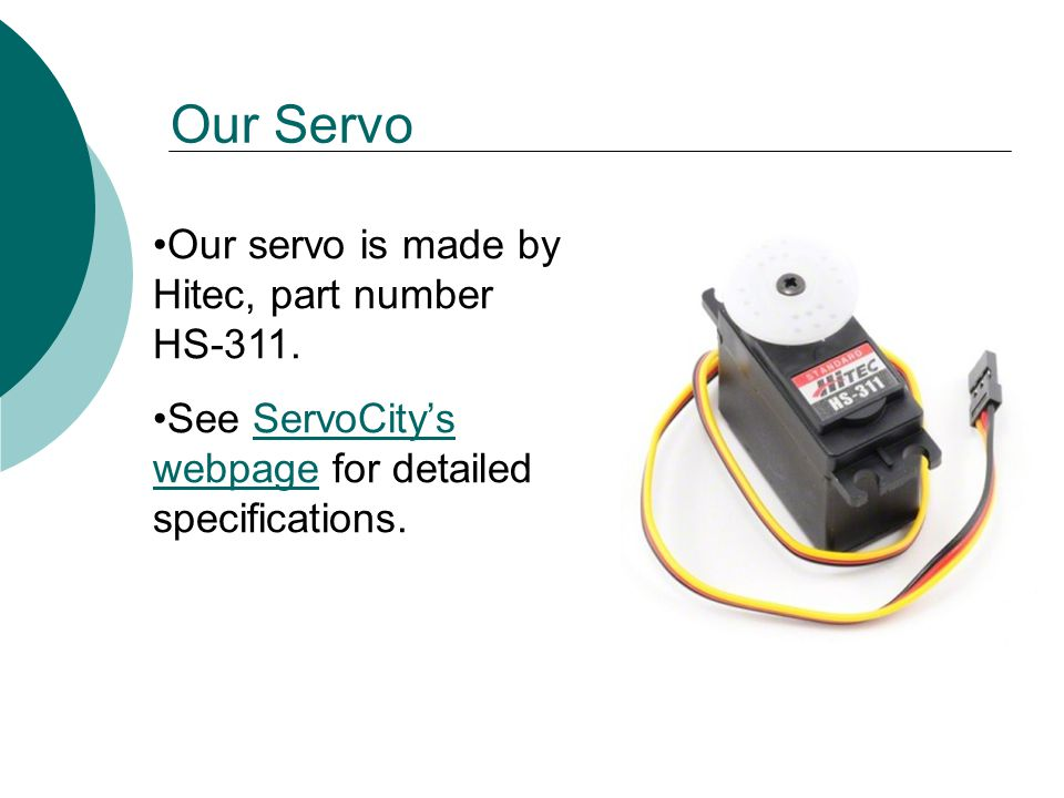 Our servo is made by Hitec, part number HS-311.