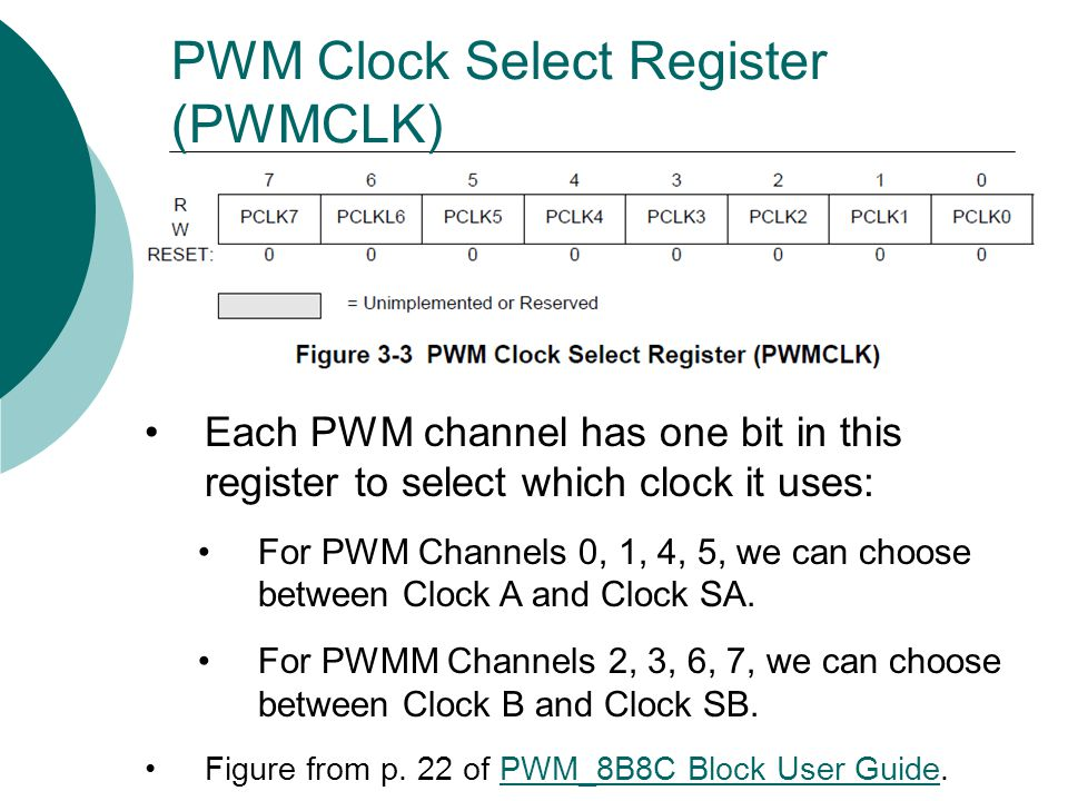 PWM Clock Select Register (PWMCLK) Each PWM channel has one bit in this register to select which clock it uses: For PWM Channels 0, 1, 4, 5, we can choose between Clock A and Clock SA.
