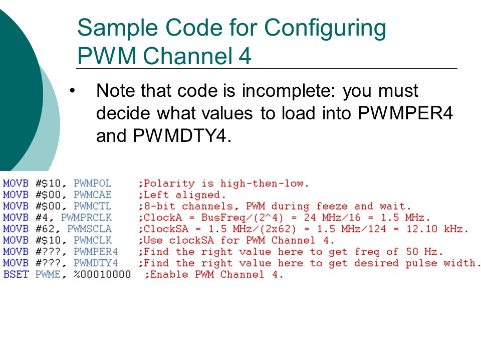 Sample Code for Configuring PWM Channel 4 Note that code is incomplete: you must decide what values to load into PWMPER4 and PWMDTY4.