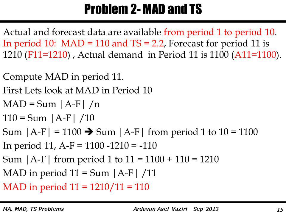 15 Ardavan Asef-Vaziri Sep-2013MA, MAD, TS Problems Problem 2- MAD and TS Actual and forecast data are available from period 1 to period 10. In period