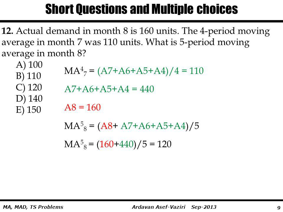 9 Ardavan Asef-Vaziri Sep-2013MA, MAD, TS Problems Short Questions and Multiple choices 12. Actual demand in month 8 is 160 units. The 4-period moving