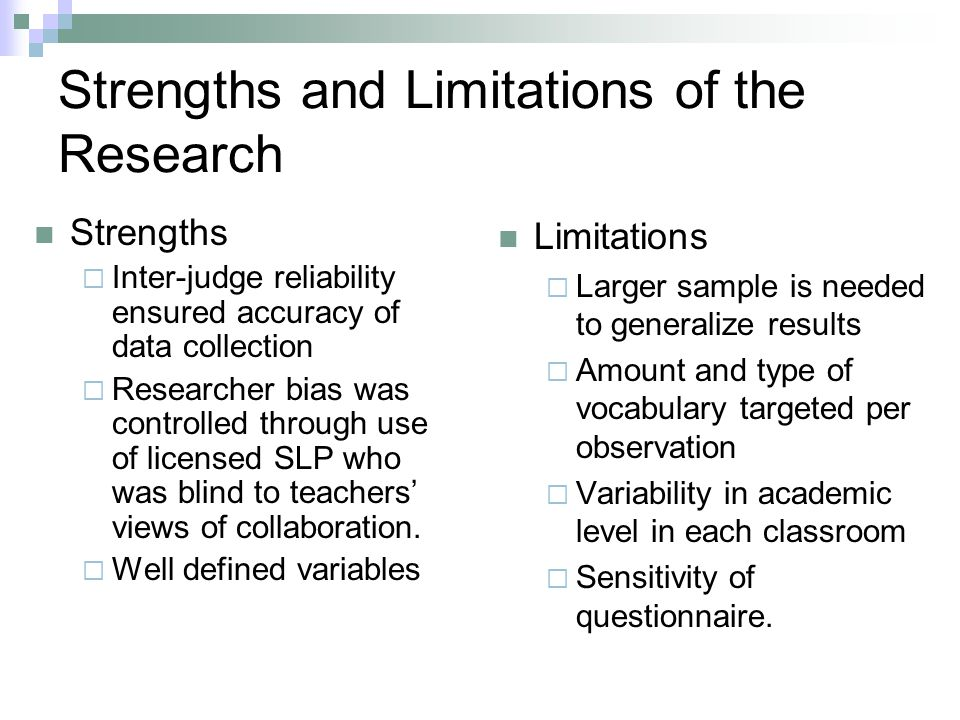 Strengths and Limitations of the Research Strengths Inter-judge reliability ensured accuracy of data collection Researcher bias was controlled through