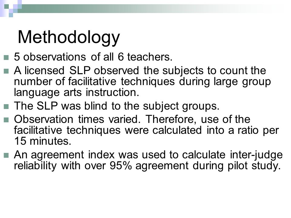 Methodology 5 observations of all 6 teachers. A licensed SLP observed the subjects to count the number of facilitative techniques during large group l