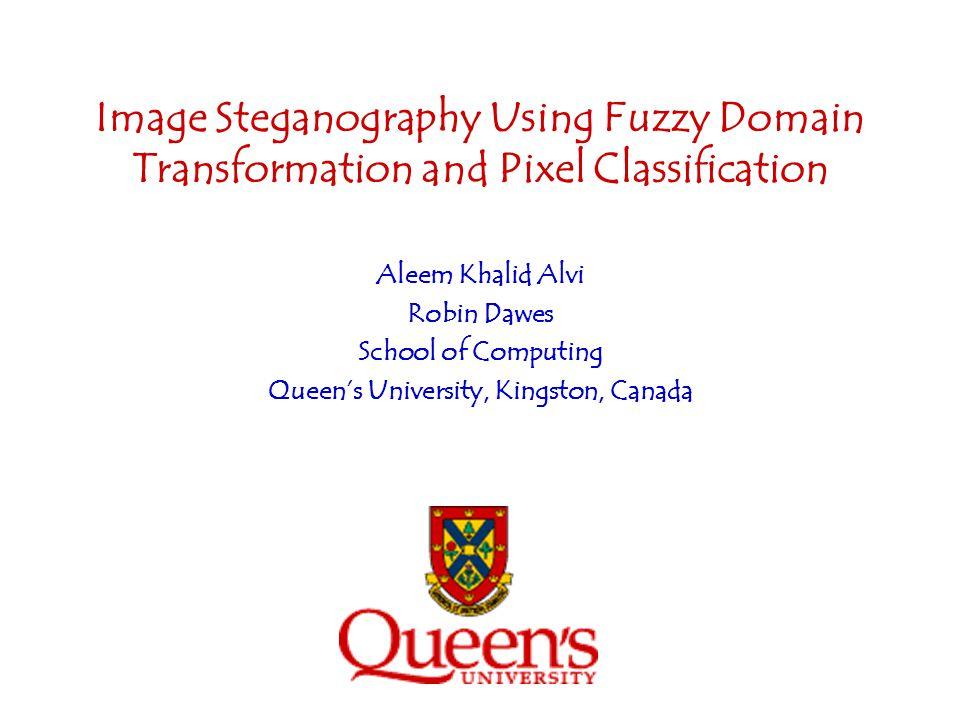 Image Steganography Using Fuzzy Domain Transformation and Pixel Classification Aleem Khalid Alvi Robin Dawes School of Computing Queens University, Ki