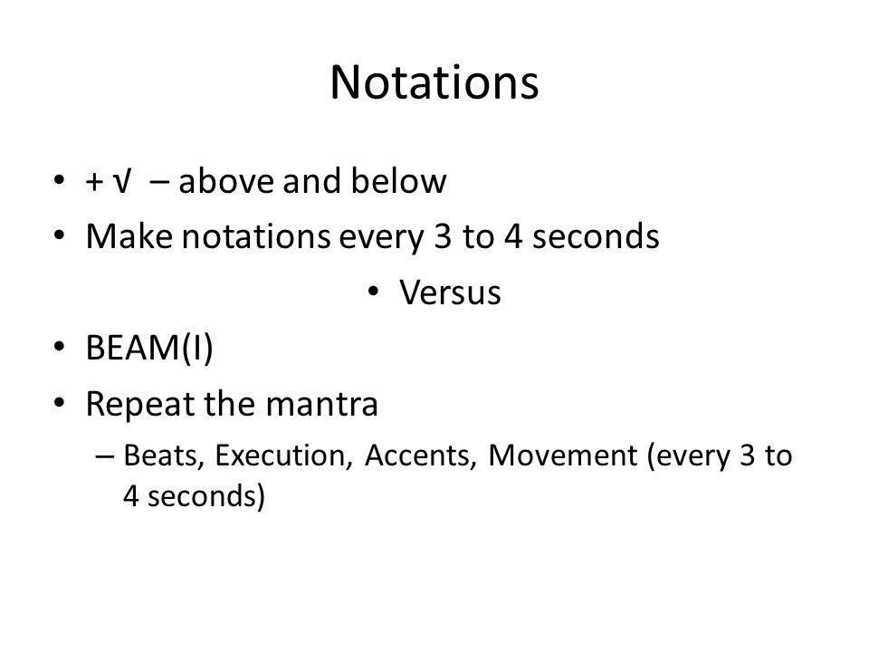 Notations + – above and below Make notations every 3 to 4 seconds Versus BEAM(I) Repeat the mantra – Beats, Execution, Accents, Movement (every 3 to 4 seconds)