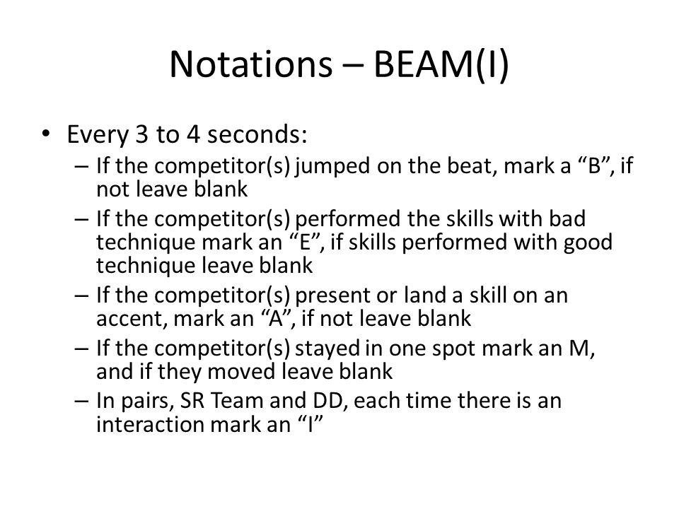 Notations – BEAM(I) Every 3 to 4 seconds: – If the competitor(s) jumped on the beat, mark a B, if not leave blank – If the competitor(s) performed the skills with bad technique mark an E, if skills performed with good technique leave blank – If the competitor(s) present or land a skill on an accent, mark an A, if not leave blank – If the competitor(s) stayed in one spot mark an M, and if they moved leave blank – In pairs, SR Team and DD, each time there is an interaction mark an I