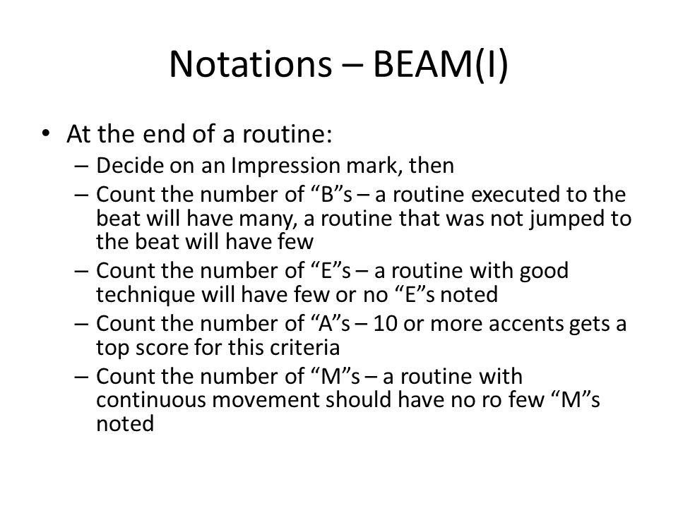 Notations – BEAM(I) At the end of a routine: – Decide on an Impression mark, then – Count the number of Bs – a routine executed to the beat will have many, a routine that was not jumped to the beat will have few – Count the number of Es – a routine with good technique will have few or no Es noted – Count the number of As – 10 or more accents gets a top score for this criteria – Count the number of Ms – a routine with continuous movement should have no ro few Ms noted