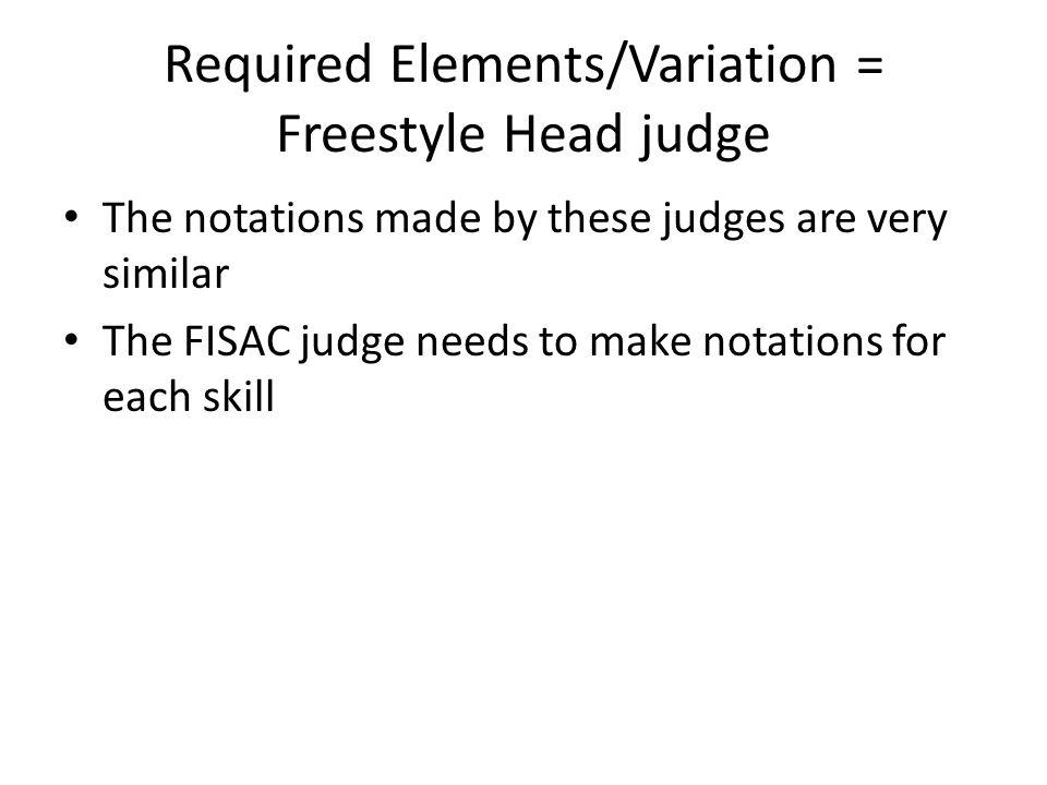 Required Elements/Variation = Freestyle Head judge The notations made by these judges are very similar The FISAC judge needs to make notations for each skill