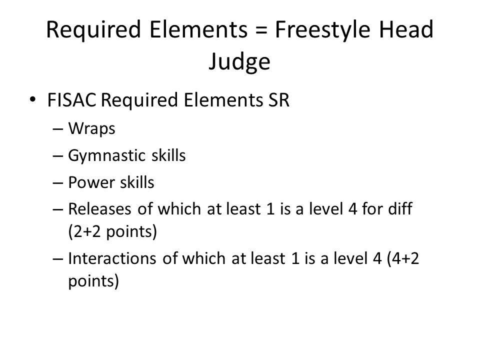 Required Elements = Freestyle Head Judge FISAC Required Elements SR – Wraps – Gymnastic skills – Power skills – Releases of which at least 1 is a level 4 for diff (2+2 points) – Interactions of which at least 1 is a level 4 (4+2 points)