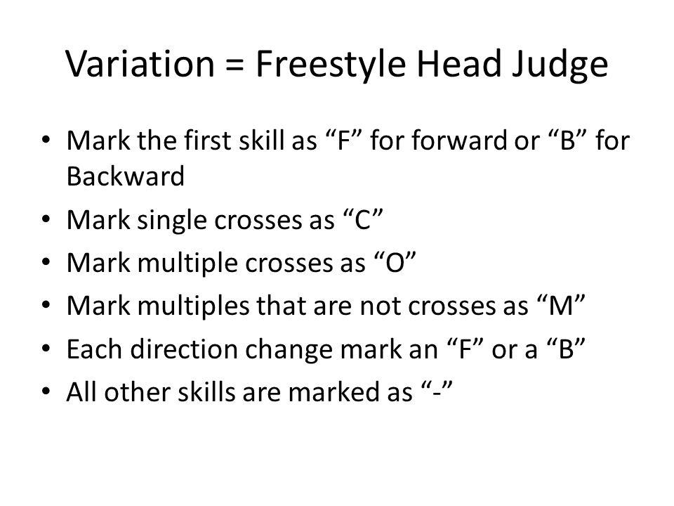Variation = Freestyle Head Judge Mark the first skill as F for forward or B for Backward Mark single crosses as C Mark multiple crosses as O Mark multiples that are not crosses as M Each direction change mark an F or a B All other skills are marked as -