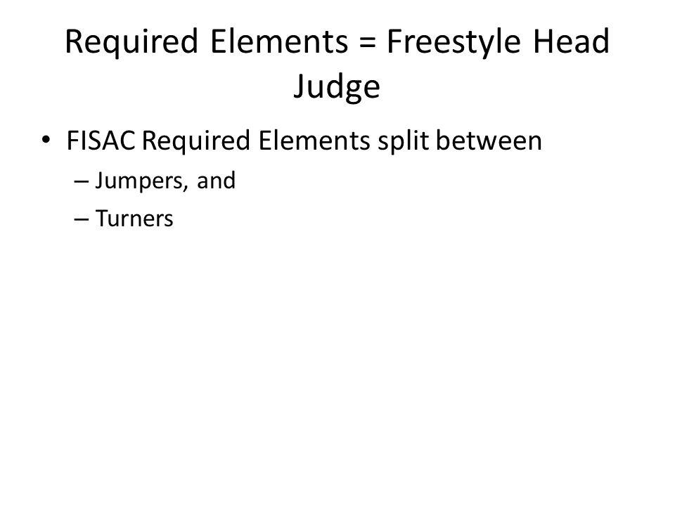 Required Elements = Freestyle Head Judge FISAC Required Elements split between – Jumpers, and – Turners