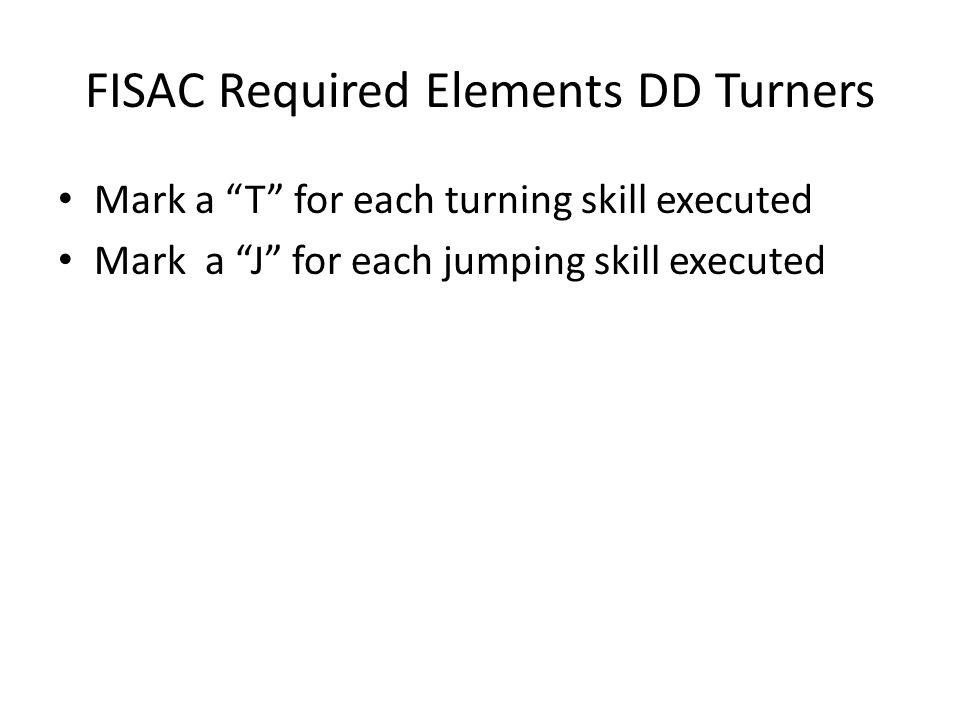 FISAC Required Elements DD Turners Mark a T for each turning skill executed Mark a J for each jumping skill executed