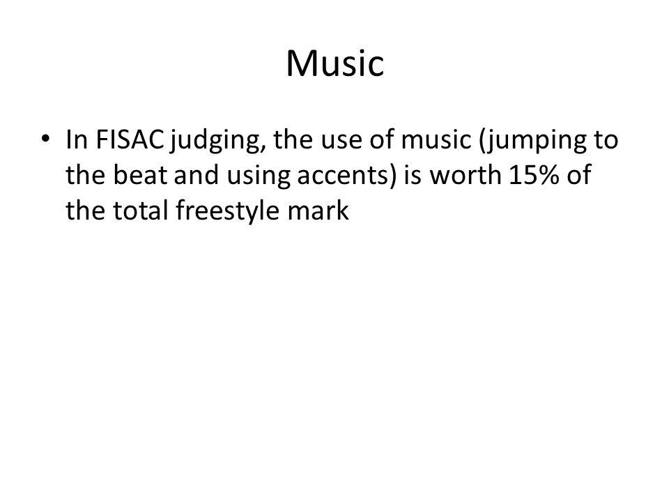 Music In FISAC judging, the use of music (jumping to the beat and using accents) is worth 15% of the total freestyle mark