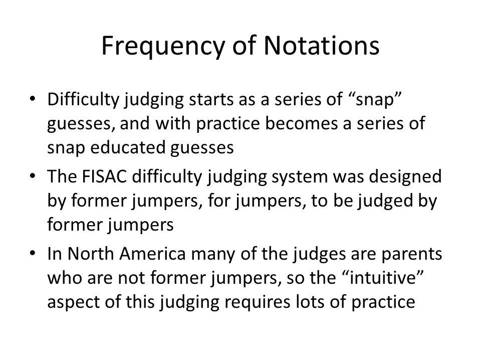 Frequency of Notations Difficulty judging starts as a series of snap guesses, and with practice becomes a series of snap educated guesses The FISAC difficulty judging system was designed by former jumpers, for jumpers, to be judged by former jumpers In North America many of the judges are parents who are not former jumpers, so the intuitive aspect of this judging requires lots of practice
