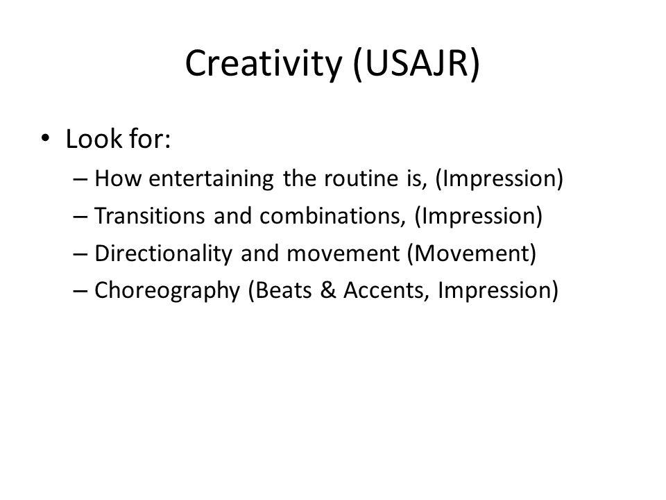 Creativity (USAJR) Look for: – How entertaining the routine is, (Impression) – Transitions and combinations, (Impression) – Directionality and movement (Movement) – Choreography (Beats & Accents, Impression)
