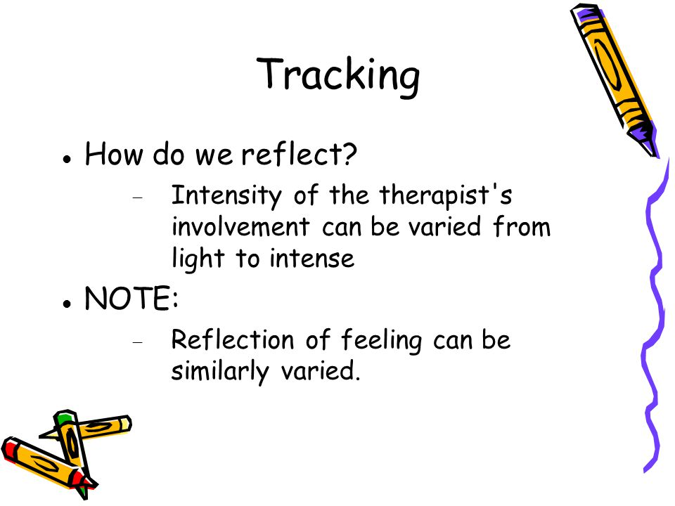 Tracking How do we reflect? Intensity of the therapist's involvement can be varied from light to intense NOTE: Reflection of feeling can be similarly