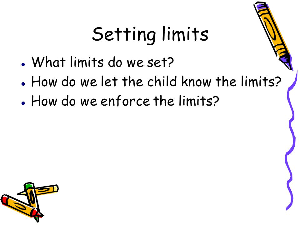 Setting limits What limits do we set? How do we let the child know the limits? How do we enforce the limits?