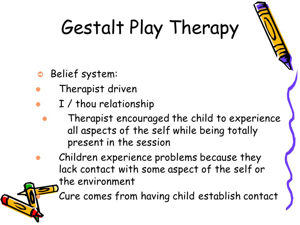 Gestalt Play Therapy Belief system: Therapist driven I / thou relationship Therapist encouraged the child to experience all aspects of the self while