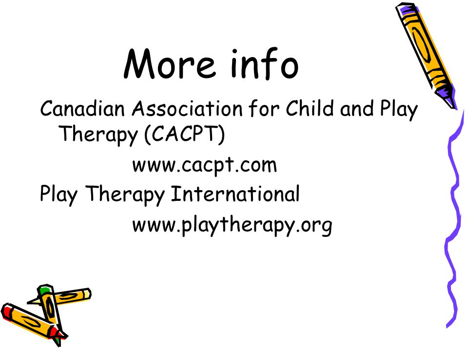 More info Canadian Association for Child and Play Therapy (CACPT) www.cacpt.com Play Therapy International www.playtherapy.org