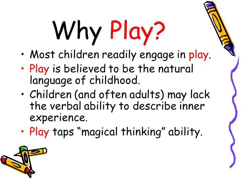 Why Play? Most children readily engage in play. Play is believed to be the natural language of childhood. Children (and often adults) may lack the ver