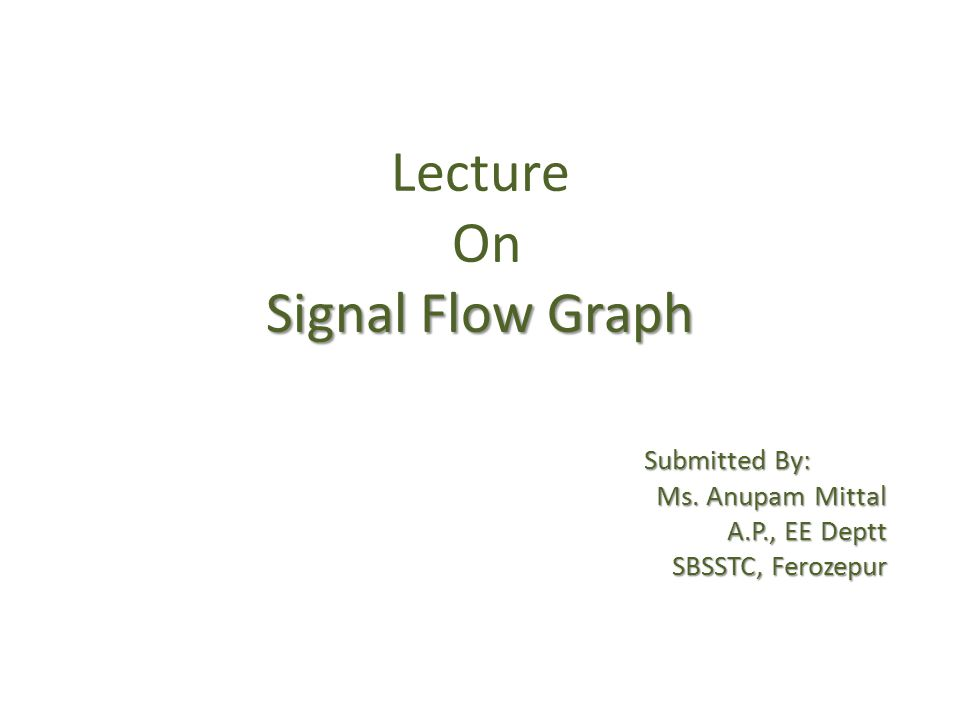 Signal Flow Graph Lecture On Signal Flow Graph Submitted By: Submitted By: Ms. Anupam Mittal A.P., EE Deptt SBSSTC, Ferozepur SBSSTC, Ferozepur