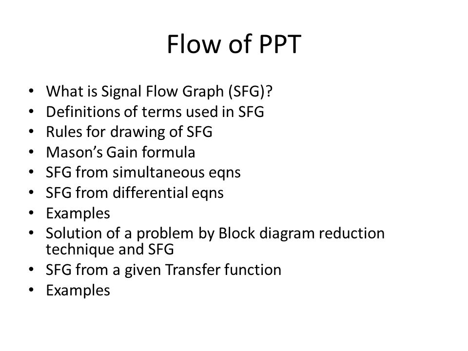 Flow of PPT What is Signal Flow Graph (SFG)? Definitions of terms used in SFG Rules for drawing of SFG Masons Gain formula SFG from simultaneous eqns