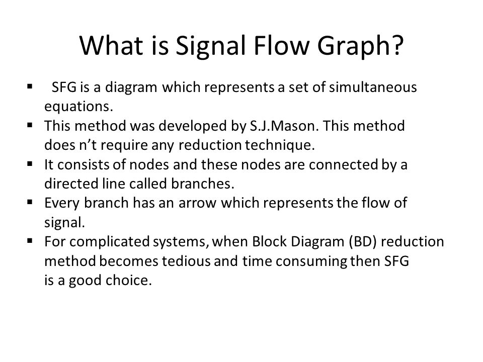 What is Signal Flow Graph? SFG is a diagram which represents a set of simultaneous equations. This method was developed by S.J.Mason. This method does