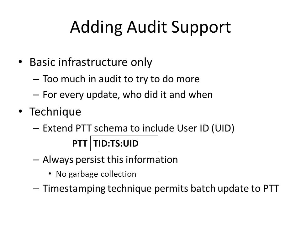 Adding Audit Support Basic infrastructure only – Too much in audit to try to do more – For every update, who did it and when Technique – Extend PTT schema to include User ID (UID) – Always persist this information No garbage collection – Timestamping technique permits batch update to PTT TID:TS:UID PTT