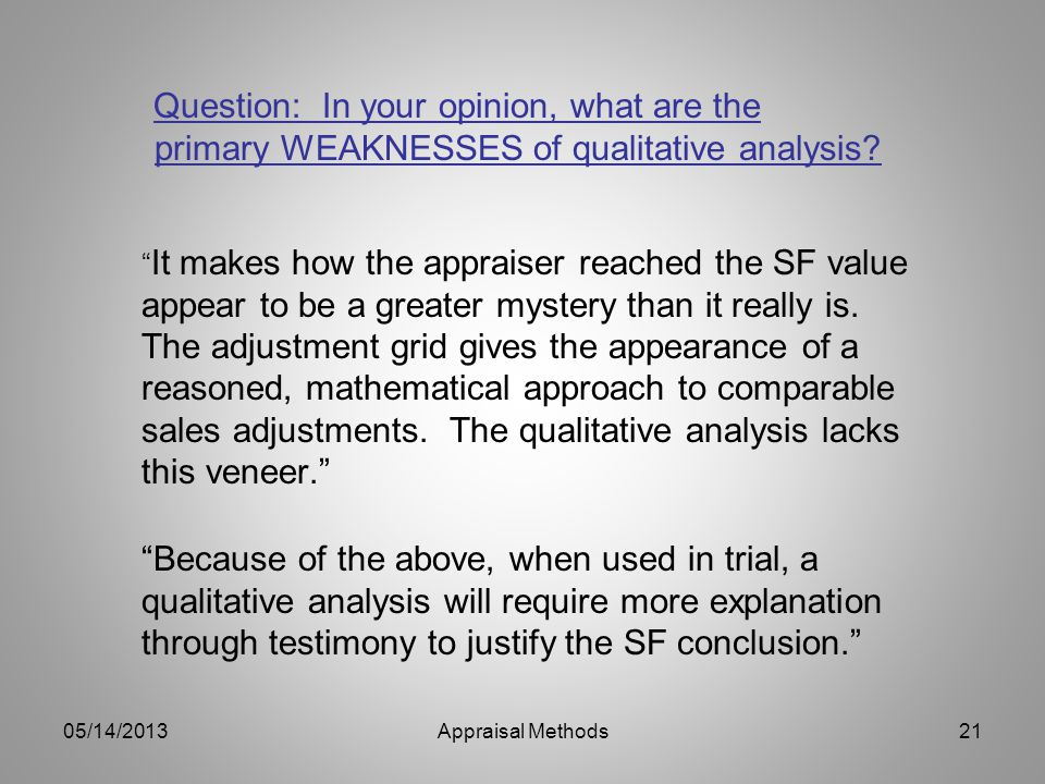 Question: In your opinion, what are the primary WEAKNESSES of qualitative analysis? It makes how the appraiser reached the SF value appear to be a gre