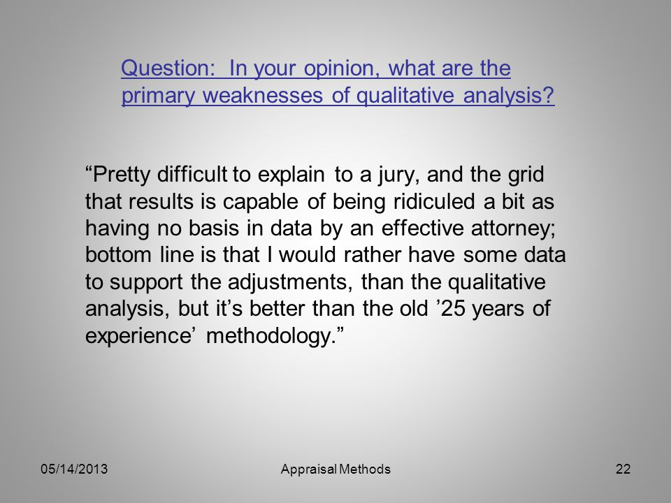 Pretty difficult to explain to a jury, and the grid that results is capable of being ridiculed a bit as having no basis in data by an effective attorney; bottom line is that I would rather have some data to support the adjustments, than the qualitative analysis, but its better than the old 25 years of experience methodology.