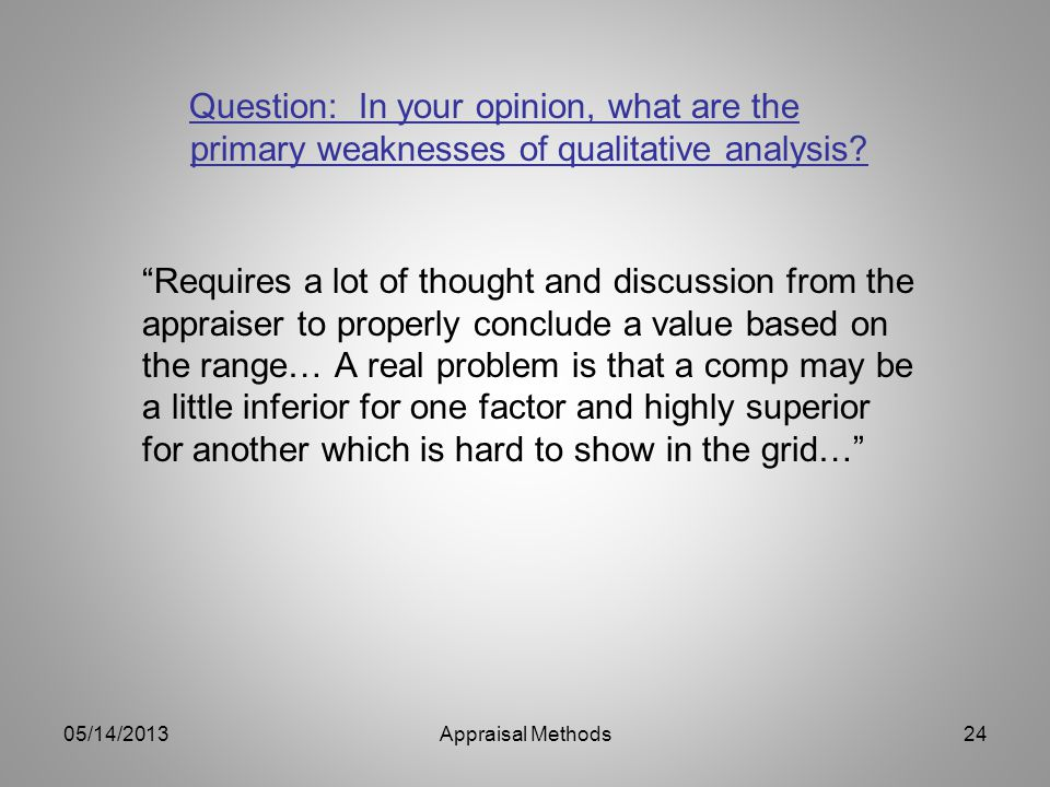 Question: In your opinion, what are the primary weaknesses of qualitative analysis? Requires a lot of thought and discussion from the appraiser to pro