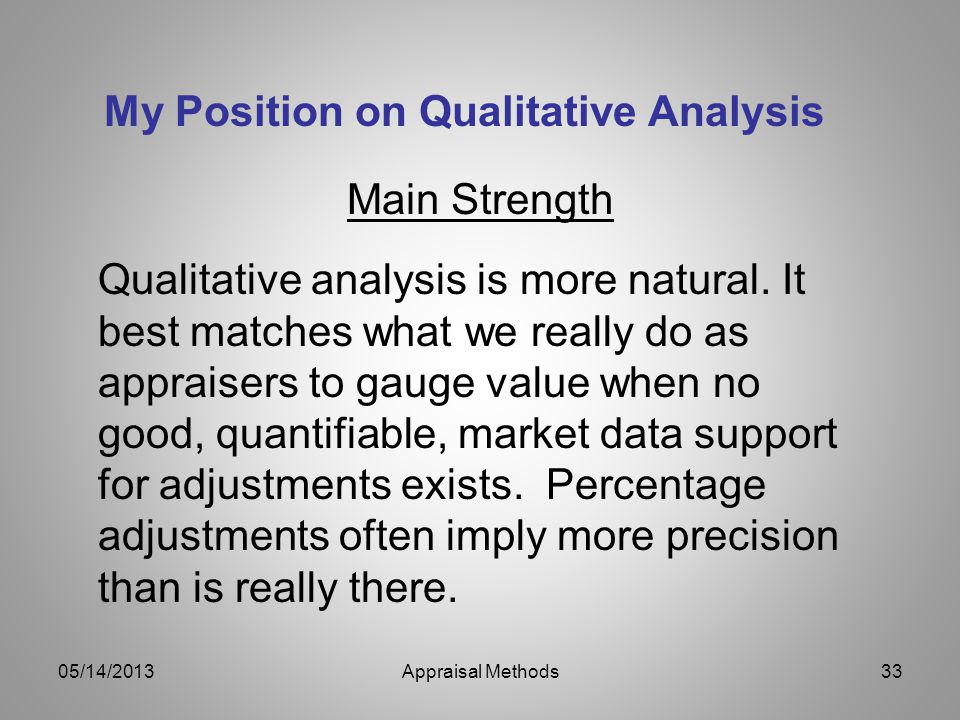 My Position on Qualitative Analysis Main Strength Qualitative analysis is more natural. It best matches what we really do as appraisers to gauge value