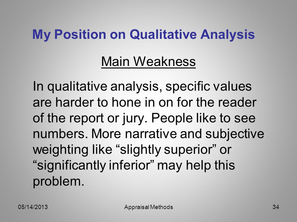 My Position on Qualitative Analysis Main Weakness In qualitative analysis, specific values are harder to hone in on for the reader of the report or ju