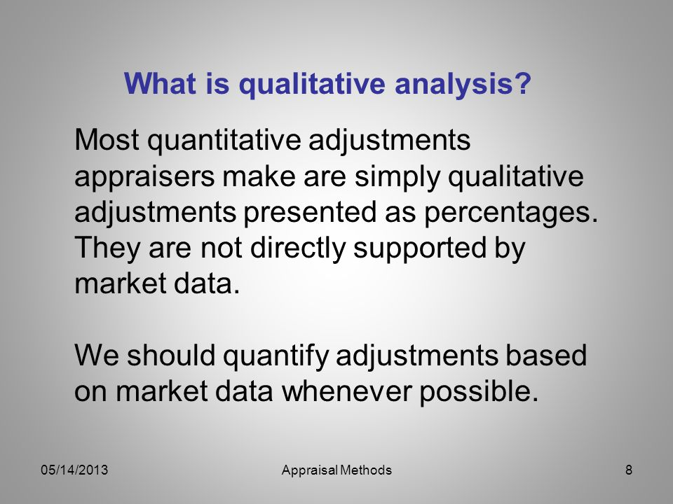 What is qualitative analysis? Most quantitative adjustments appraisers make are simply qualitative adjustments presented as percentages. They are not